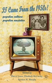 It Came From the 1950s! - Popular Culture, Popular Anxieties ebook by Dr Darryl Jones,Dr Elizabeth McCarthy,Dr Bernice M. Murphy