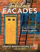 Fabulous Facades—Create Breathtaking Quilts with Fused Fabric ebook by Gloria Loughman