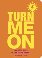 Turn Me On - 100 Easy Ways to Use Solar Energy ebook by Michelle Kodis