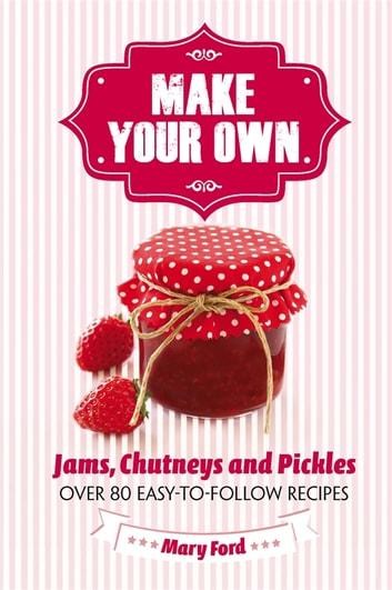 Make Your Own - Jams, Chutneys and Pickles ebook by Mary Ford