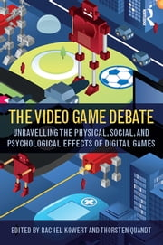 The Video Game Debate - Unravelling the Physical, Social, and Psychological Effects of Video Games ebook by Rachel Kowert,Thorsten Quandt