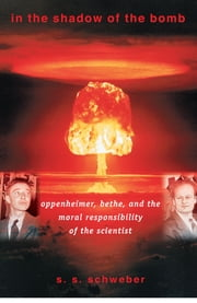 In the Shadow of the Bomb: Oppenheimer, Bethe, and the Moral Responsibility of the Scientist - Oppenheimer, Bethe, and the Moral Responsibility of the Scientist ebook by Silvan S. Schweber