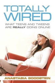 Totally Wired - What Teens and Tweens Are Really Doing Online ebook by Anastasia Goodstein