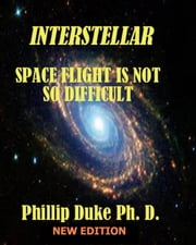 Interstellar Space Flight Is Not So Difficult: Expanded New Edition ebook by Phillip Duke Ph.D.