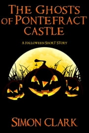 The Ghosts of Pontefract Castle - A Halloween Short Story ebook by Simon Clark