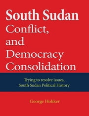 South Sudan Conflict, and Democracy Consolidation ebook by George Hokker
