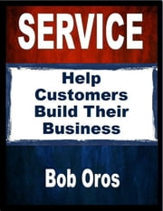 Service: Help Customers Build Their Business ebook by Bob Oros