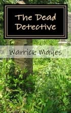 The Dead Detective ebook by Warrick Mayes