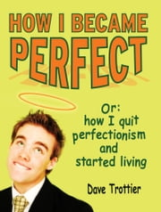 How I Became Perfect (Or: How I Quit Perfectionism and Started Living) ebook by Dave Trottier