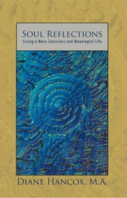 SOUL REFLECTIONS - Living a More Conscious and Meaningful Life ebook by DIANE HANCOX, M.A.