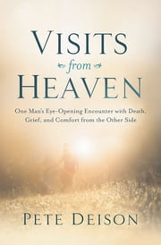 Visits From Heaven - One Man's Eye-Opening Encounter with Death, Grief, and Comfort from the Other Side ebook by Pete Deison
