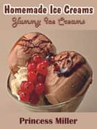 Homemade Ice Creams - Yummy Ice Creams ebook by Princess Miller
