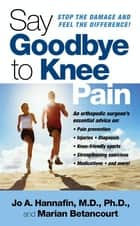 Say Goodbye to Knee Pain ebook by Marian Betancourt, Jo Hannafin, M.D.