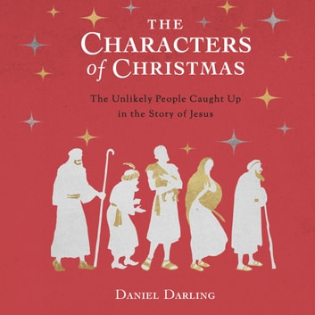 The Characters of Christmas - 10 Unlikely People Caught Up in the Story of Jesus audiobook by Daniel Darling
