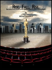 Rise. Fall. Rise. - Become a successful actor guaranteed or your money back ebook by Michael Simpson Jr