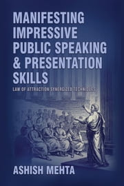Manifesting Impressive Public Speaking and Presentation Skills ebook by Ashish Mehta