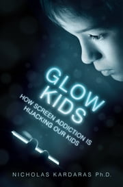 Glow Kids - How Screen Addiction Is Hijacking Our Kids ebook by Nicholas Kardaras