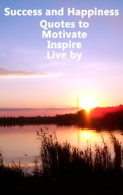 Success and Happiness: Quotes to Motivate Inspire & Live by ebook by Atticus Aristotle