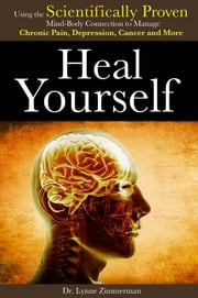 Heal Yourself - Using the Scientifically Proven Mind-Body Connection to Manage Chronic Pain, Depression, Cancer and More ebook by Lynne Zimmerman