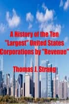 "Ebook A History of the Ten ""Largest"" United States Corporations by ""Revenue"" di Thomas J. Strang"
