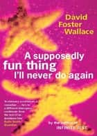 A Supposedly Fun Thing I'll Never Do Again ebook by David Foster Wallace