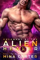 Pregnant by the Alien Healer - Sci-fi Alien Warrior Invasion Romance ebook by Mina Carter
