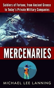 Mercenaries - Soldiers of Fortune, from Ancient Greece to Today#s Private Military Companies ebook by Michael Lee Lanning