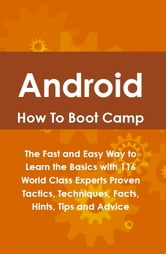 Android How To Boot Camp: The Fast and Easy Way to Learn the Basics with 116 World Class Experts Proven Tactics, Techniques, Facts, Hints, Tips and Advice ebook by Lance Glackin