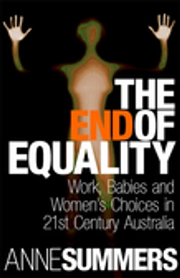 The End Of Equality - Work, Babies and Women's Choices in 21st Century Australia ebook by Anne Summers