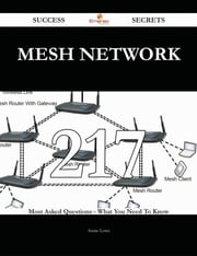 Mesh Network 217 Success Secrets - 217 Most Asked Questions On Mesh Network - What You Need To Know ebook by Annie Lowe