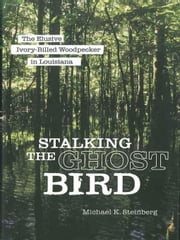Stalking the Ghost Bird: The Elusive Ivory-Billed Woodpecker in Louisiana ebook by Steinberg, Michael K.