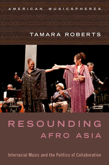 Resounding Afro Asia - Interracial Music and the Politics of Collaboration ebook by Tamara Roberts