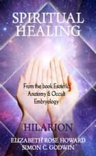 Spiritual Healing - From the book Esoteric anatomy and Occult Embryology ebook by Elizabeth Rose Howard, Hilarion, Simon C. Godwin