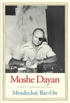 Moshe Dayan: Israel's Controversial Hero ebook by Mordechai Bar-On