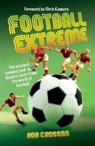 Football Extreme - The craziesy, funniest and most bizarre facts from the world of football eBook by Rob Crossan