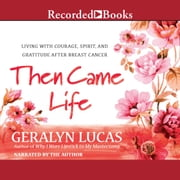 Then Came Life - Living with Courage, Spirit, and Gratitude After Breast Cancer audiobook by Geralyn Lucas