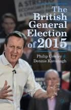 The British General Election of 2015 ebook by Philip Cowley, Dennis Kavanagh