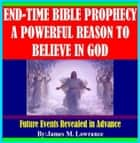 End-Time Bible Prophecy a Powerful Reason to Believe in God ebook by James Lowrance