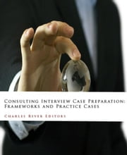 Consulting Interview Case Preparation: Frameworks and Practice Cases ebook by Charles River Editors