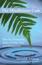 The Mindfulness Code - Keys for Ovecoming Stress, Anxiety, Fear and Unhappiness ebook by Donald Altman