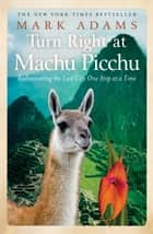 Turn Right at Machu Picchu - Rediscovering the Lost City One Step at at Time ebook by Mark Adams