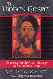 The Hidden Gospel - Decoding the Spiritual Message of the Aramaic Jesus ebook by Neil Douglas-Klotz
