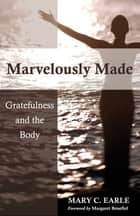 Marvelously Made: Gratefulness and the Body - Gratefulness and the Body ebook by Mary C. Earle