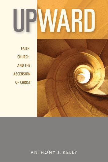 Upward - Faith, Church, and the Ascension of Christ ebook by Anthony J. Kelly CSSR
