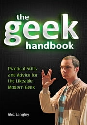 The Geek Handbook: Practical Skills and Advice for the Likeable Modern Geek - Practical Skills and Advice for the Likeable Modern Geek ebook by Alex Langley