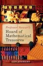Professor Stewart's Hoard of Mathematical Treasures ebook by Ian Stewart