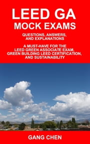 LEED GA MOCK EXAMS: Questions, Answers, and Explanations: A Must-Have for the LEED Green Associate Exam, Green Building LEED Certification, and Sustai ebook by Chen, Gang