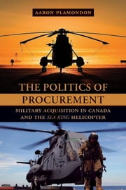 The Politics of Procurement - Military Acquisition in Canada and the Sea King Helicopter ebook by Aaron Plamondon