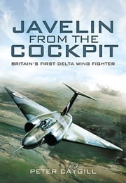 Javelin from the Cockpit - Britain's First Delta Wing Fighter ebook by Peter Caygill