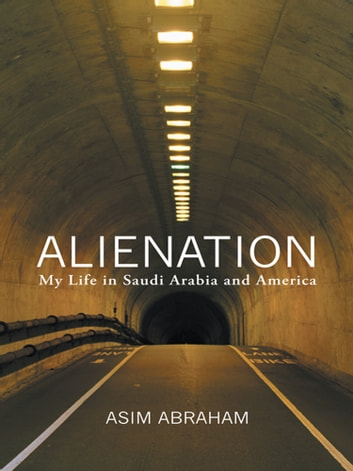 Alienation - My Life in Saudi Arabia and America ebook by Asim Abraham